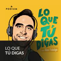 LO QUE TÚ DIGAS con Álex Fidalgo podcast