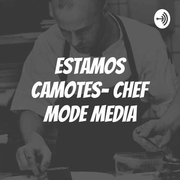 ESTAMOS CAMOTES- CHEF MODE MEDIA podcast